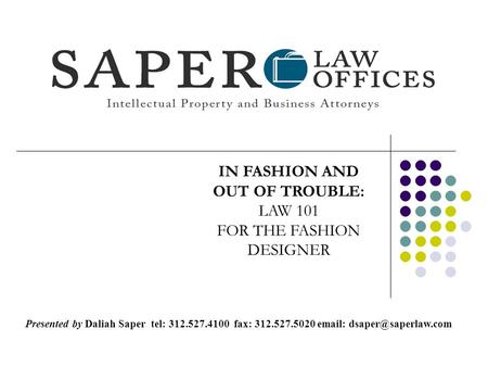 IN FASHION AND OUT OF TROUBLE: LAW 101 FOR THE FASHION DESIGNER Presented by Daliah Saper tel: 312.527.4100 fax: 312.527.5020