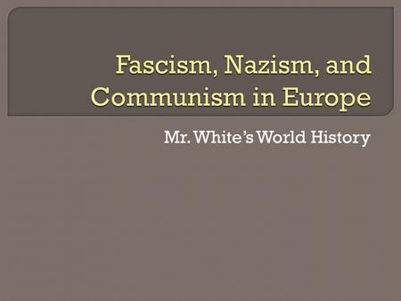 Mr. Whites World History. After this section, we should be able to: Explain how fascism and Nazism grew in power in Europe Explain how communist leaders.