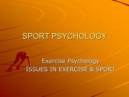 SPORT PSYCHOLOGY Exercise Psychology ISSUES IN EXERCISE & SPORT.