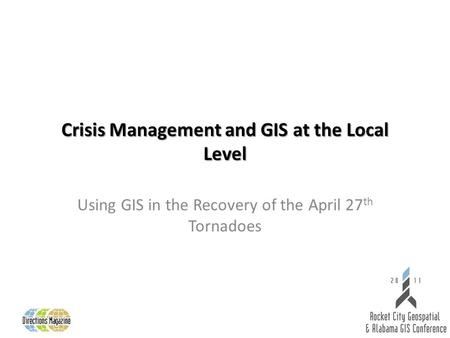 Crisis Management and GIS at the Local Level Using GIS in the Recovery of the April 27 th Tornadoes.