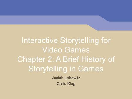 Interactive Storytelling for Video Games Chapter 2: A Brief History of Storytelling in Games Josiah Lebowitz Chris Klug.