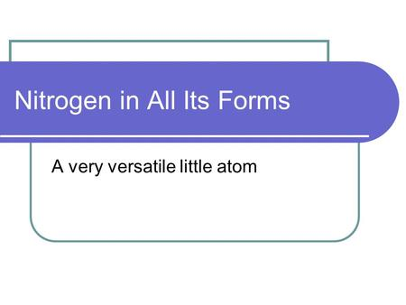 Nitrogen in All Its Forms A very versatile little atom.