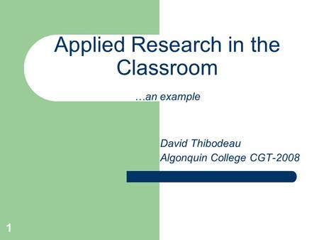 1 Applied Research in the Classroom …an example David Thibodeau Algonquin College CGT-2008.