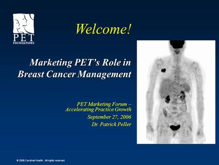 © 2006 Cardinal Health. All rights reserved. Marketing PETs Role in Breast Cancer Management PET Marketing Forum – Accelerating Practice Growth September.