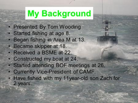 My Background Presented By Tom Wooding Started fishing at age 8. Began fishing in Area M at 13. Became skipper at 18. Received a BSME at 22. Constructed.