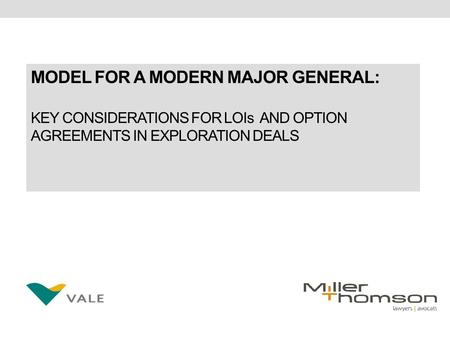 MODEL FOR A MODERN MAJOR GENERAL: KEY CONSIDERATIONS FOR LOIs AND OPTION AGREEMENTS IN EXPLORATION DEALS.