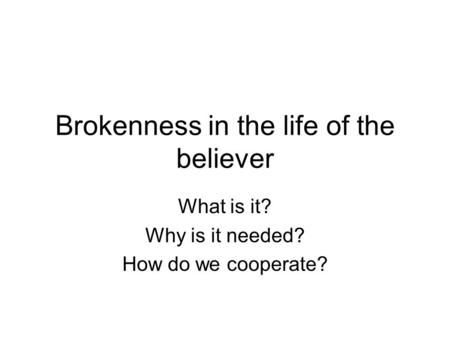 Brokenness in the life of the believer What is it? Why is it needed? How do we cooperate?