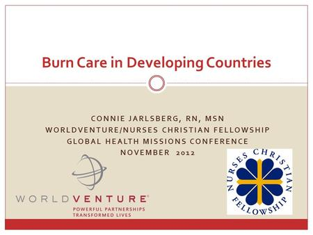 CONNIE JARLSBERG, RN, MSN WORLDVENTURE/NURSES CHRISTIAN FELLOWSHIP GLOBAL HEALTH MISSIONS CONFERENCE NOVEMBER 2012 Burn Care in Developing Countries.