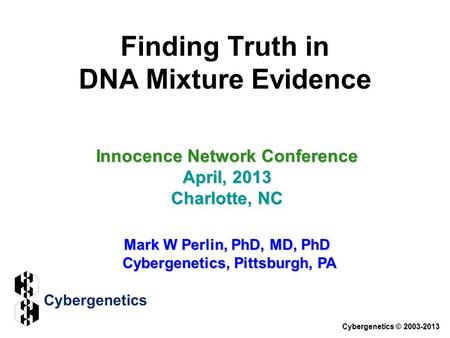 Finding Truth in DNA Mixture Evidence Innocence Network Conference April, 2013 Charlotte, NC Mark W Perlin, PhD, MD, PhD Cybergenetics, Pittsburgh, PA.