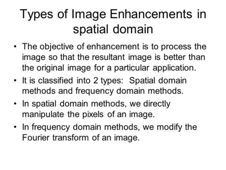 Types of Image Enhancements in spatial domain The objective of enhancement is to process the image so that the resultant image is better than the original.