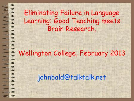 Eliminating Failure in Language Learning: Good Teaching meets Brain Research. Wellington College, February 2013