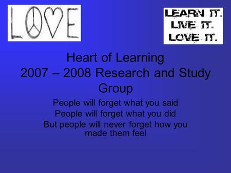 Heart of Learning 2007 – 2008 Research and Study Group People will forget what you said People will forget what you did But people will never forget how.