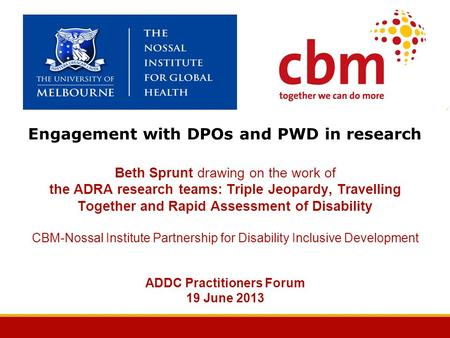 Engagement with DPOs and PWD in research Beth Sprunt drawing on the work of the ADRA research teams: Triple Jeopardy, Travelling Together and Rapid Assessment.