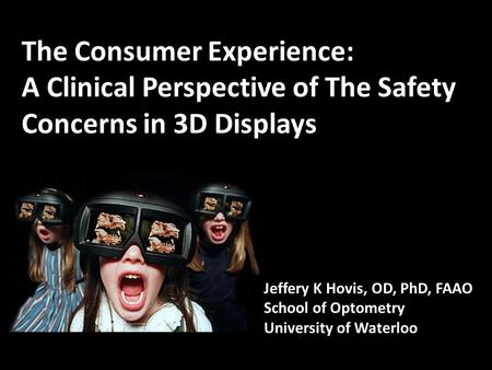 The Consumer Experience: A Clinical Perspective of The Safety Concerns in 3D Displays Jeffery K Hovis, OD, PhD, FAAO School of Optometry University of.