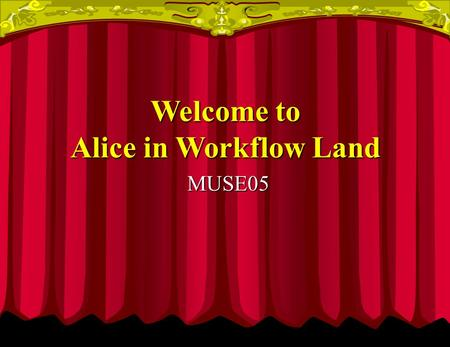 MUSE05 Welcome to Alice in Workflow Land. Alice Falls into Hole and Hurts Herself Step 1 - Go to Doctor - Twiddle Dee Step 1 - Go to Doctor - Twiddle.