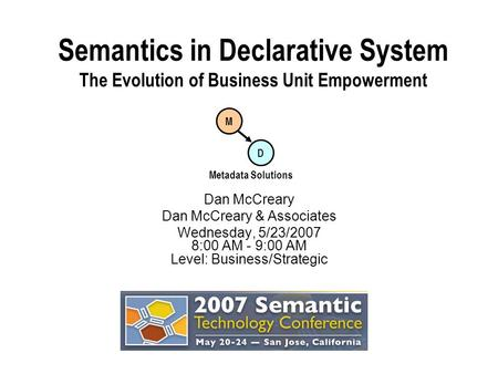 Semantics in Declarative System The Evolution of Business Unit Empowerment Dan McCreary Dan McCreary & Associates Wednesday, 5/23/2007 8:00 AM - 9:00 AM.