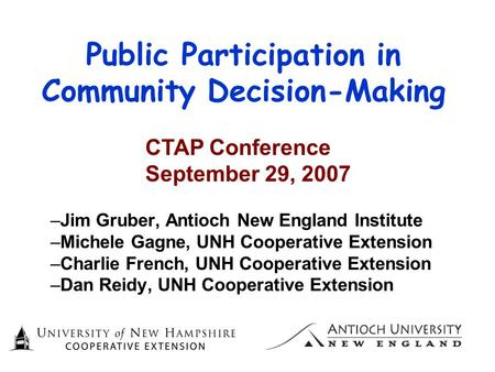 Public Participation in Community Decision-Making –Jim Gruber, Antioch New England Institute –Michele Gagne, UNH Cooperative Extension –Charlie French,