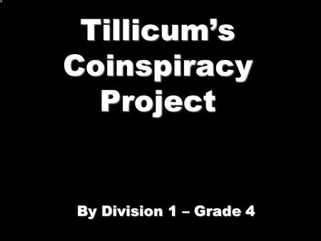 Tillicums Coinspiracy Project By Division 1 – Grade 4.