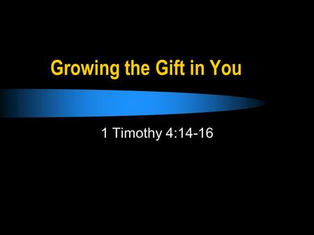 Growing the Gift in You 1 Timothy 4:14-16. Timothys Gift Neglect not the gift… (1 Tim. 4:14) Stir up the gift… (2 Tim. 1:6) What was Timothys gift (Gr.