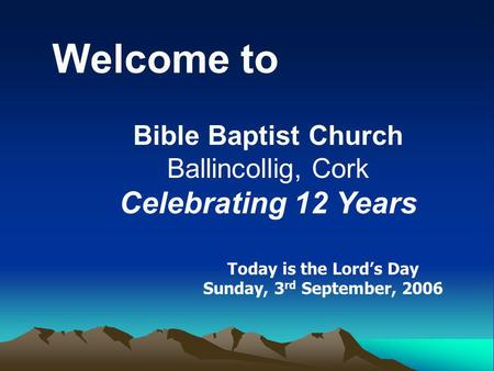 Welcome to Bible Baptist Church Ballincollig, Cork Celebrating 12 Years Today is the Lords Day Sunday, 3 rd September, 2006.