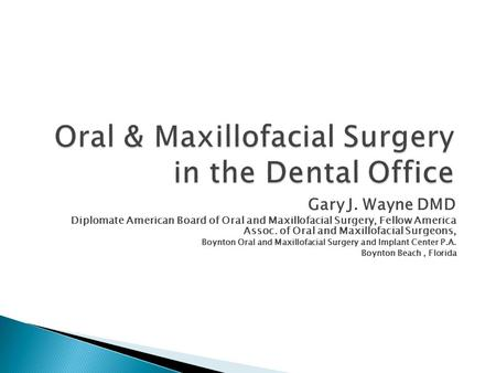 Oral & Maxillofacial Surgery in the Dental Office Gary J. Wayne DMD Diplomate American Board of Oral and Maxillofacial Surgery, Fellow America Assoc. of.
