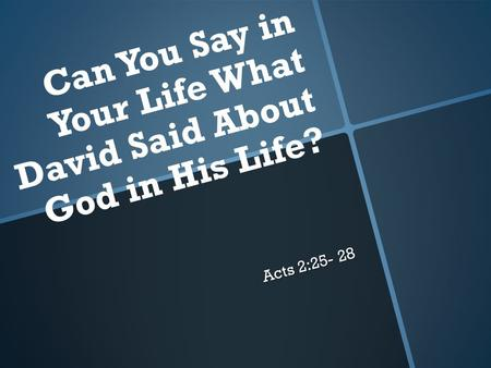 Acts 2:25- 28 Can You Say in Your Life What David Said About God in His Life?