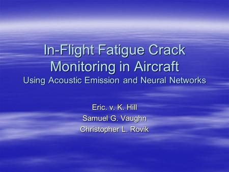 In-Flight Fatigue Crack Monitoring in Aircraft Using Acoustic Emission and Neural Networks Eric. v. K. Hill Samuel G. Vaughn Christopher L. Rovik.