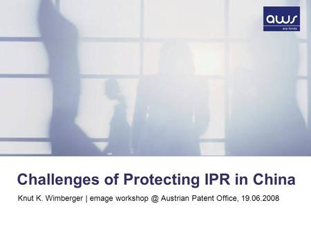 Challenges of Protecting IPR in China Knut K. Wimberger | emage Austrian Patent Office, 19.06.2008.