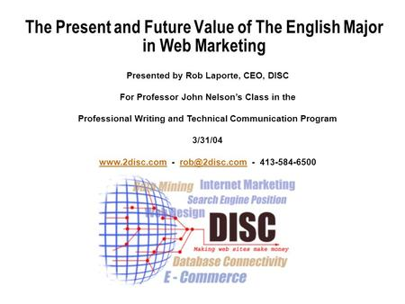 The Present and Future Value of The English Major in Web Marketing Presented by Rob Laporte, CEO, DISC For Professor John Nelsons Class in the Professional.