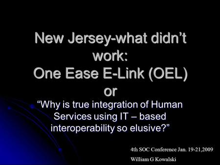 New Jersey-what didnt work: One Ease E-Link (OEL) or Why is true integration of Human Services using IT – based interoperability so elusive? 4th SOC Conference.