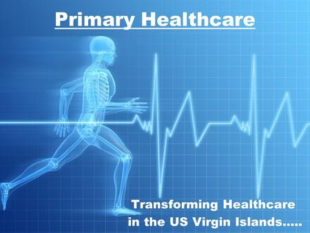Transforming Healthcare in the US Virgin Islands….. Primary Healthcare.