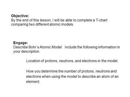 Objective: By the end of this lesson, I will be able to complete a T-chart comparing two different atomic models. Engage: Describe Bohrs Atomic Model.