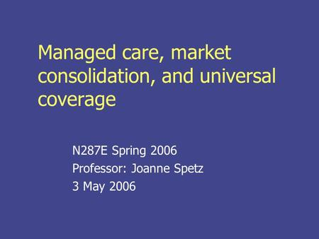 Managed care, market consolidation, and universal coverage N287E Spring 2006 Professor: Joanne Spetz 3 May 2006.