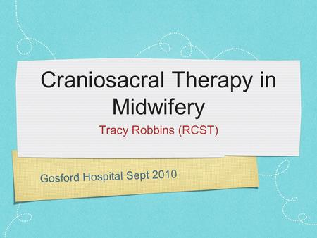 Gosford Hospital Sept 2010 Craniosacral Therapy in Midwifery Tracy Robbins (RCST)