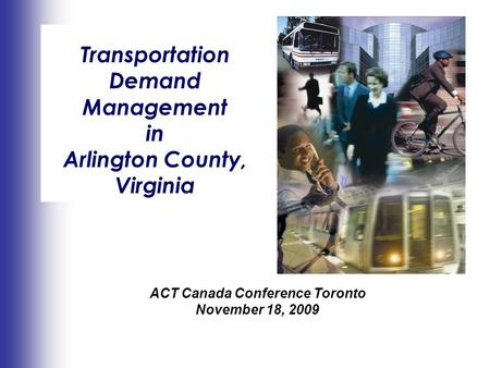 Making An Impact Transportation Demand Management in Arlington County, Virginia ACT Canada Conference Toronto November 18, 2009.