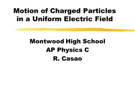 Motion of Charged Particles in a Uniform Electric Field Montwood High School AP Physics C R. Casao.