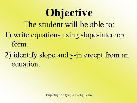 Objective The student will be able to: 1) write equations using slope-intercept form. 2) identify slope and y-intercept from an equation. Designed by Skip.