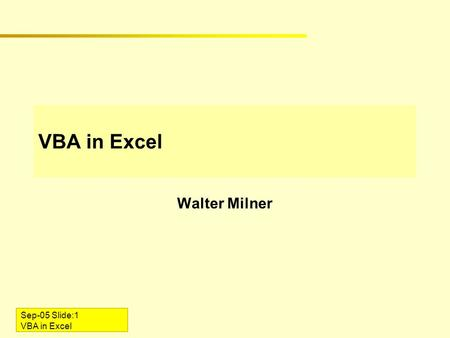 Sep-05 Slide:1 VBA in Excel Walter Milner. Sep-05 Slide:2 VBA in Excel Introduction VBA = Visual Basic for Applications Enables end-user programming In.