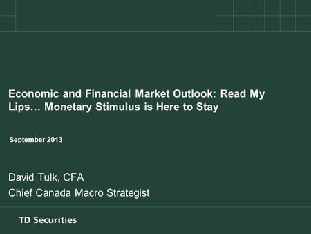 Economic and Financial Market Outlook: Read My Lips… Monetary Stimulus is Here to Stay September 2013 David Tulk, CFA Chief Canada Macro Strategist.