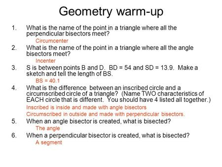 Geometry warm-up What is the name of the point in a triangle where all the perpendicular bisectors meet? Circumcenter What is the name of the point in.