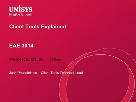 Client Tools Explained EAE 3014 John Papachristos – Client Tools Technical Lead Wednesday, May 26 8:00am.