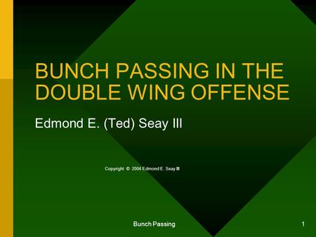 Bunch Passing 1 BUNCH PASSING IN THE DOUBLE WING OFFENSE Edmond E. (Ted) Seay III Copyright © 2004 Edmond E. Seay III.