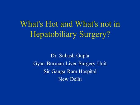 What's Hot and What's not in Hepatobiliary Surgery? Dr. Subash Gupta Gyan Burman Liver Surgery Unit Sir Ganga Ram Hospital New Delhi.