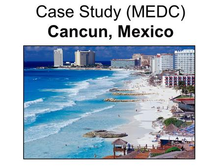 Case Study (MEDC) Cancun, Mexico. Where is Cancun?