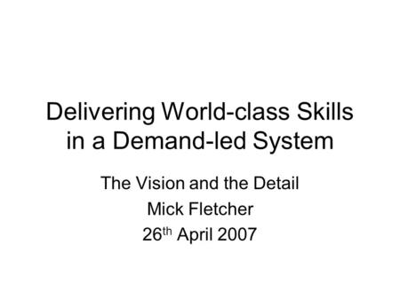 Delivering World-class Skills in a Demand-led System The Vision and the Detail Mick Fletcher 26 th April 2007.