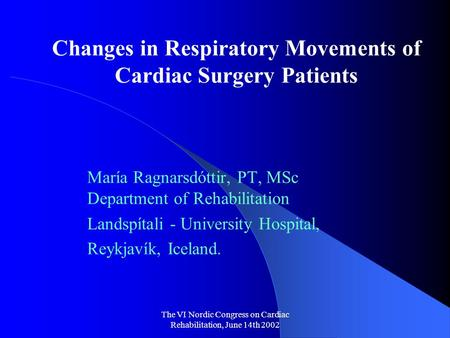 The VI Nordic Congress on Cardiac Rehabilitation, June 14th 2002 Changes in Respiratory Movements of Cardiac Surgery Patients María Ragnarsdóttir, PT,