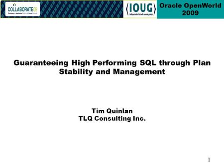 1 Oracle OpenWorld 2009 Tim Quinlan TLQ Consulting Inc. Guaranteeing High Performing SQL through Plan Stability and Management.
