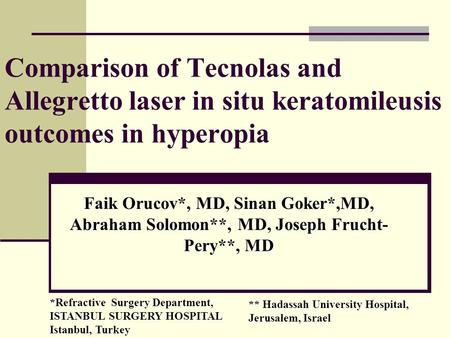 Faik Orucov*, MD, Sinan Goker*,MD, Abraham Solomon**, MD, Joseph Frucht- Pery**, MD Comparison of Tecnolas and Allegretto laser in situ keratomileusis.