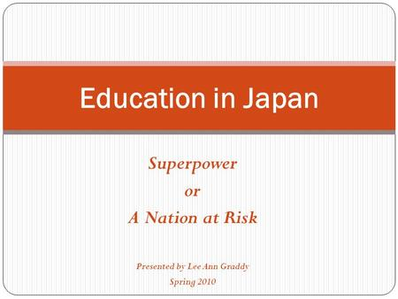 Superpower or A Nation at Risk Presented by Lee Ann Graddy Spring 2010 Education in Japan.