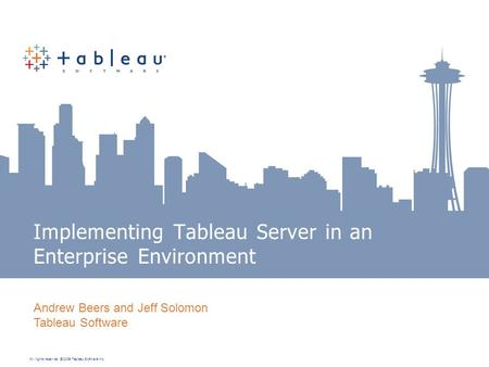 All rights reserved. © 2009 Tableau Software Inc. Implementing Tableau Server in an Enterprise Environment Andrew Beers and Jeff Solomon Tableau Software.